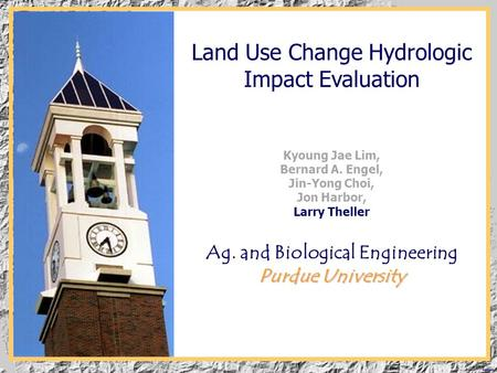 Black Turtle Land Use Change Hydrologic Impact Evaluation Kyoung Jae Lim, Bernard A. Engel, Jin-Yong Choi, Jon Harbor, Larry Theller Purdue University.