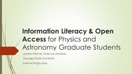 Information Literacy & Open Access for Physics and Astronomy Graduate Students Jackie Werner, Science Librarian Georgia State University