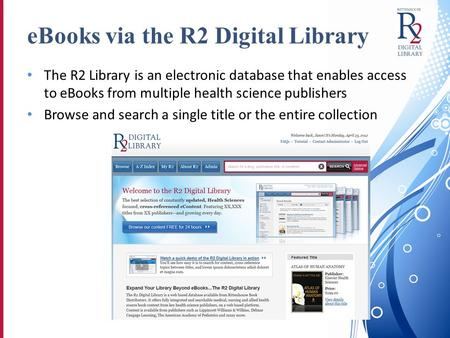 EBooks via the R2 Digital Library The R2 Library is an electronic database that enables access to eBooks from multiple health science publishers Browse.