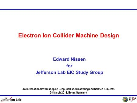 DIS 2011, 12 April 2011 1 DIS 2012, 28 March 2012 Electron Ion Collider Machine Design Edward Nissen for Jefferson Lab EIC Study Group XX International.