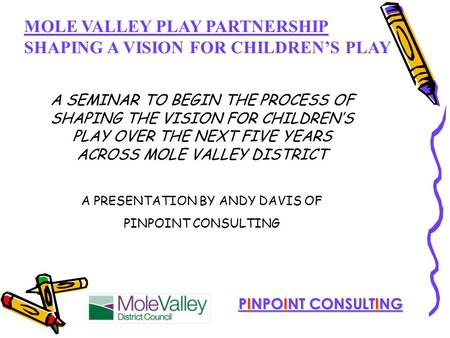MOLE VALLEY PLAY PARTNERSHIP SHAPING A VISION FOR CHILDREN'S PLAY PINPOINT CONSULTING A SEMINAR TO BEGIN THE PROCESS OF SHAPING THE VISION FOR CHILDREN'S.