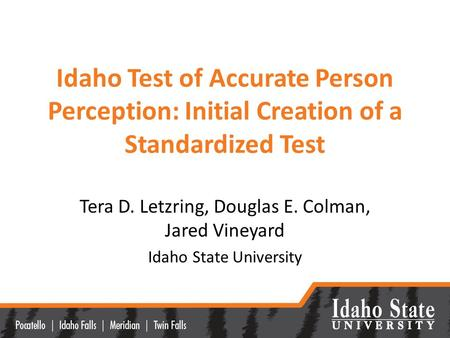 Idaho Test of Accurate Person Perception: Initial Creation of a Standardized Test Tera D. Letzring, Douglas E. Colman, Jared Vineyard Idaho State University.