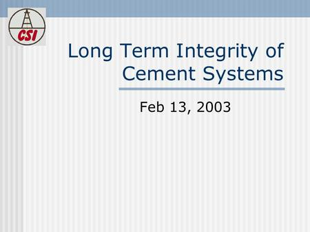 Long Term Integrity of Cement Systems Feb 13, 2003.