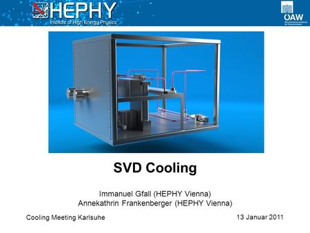 13 Januar 2011 Immanuel Gfall (HEPHY Vienna) Annekathrin Frankenberger (HEPHY Vienna) SVD Cooling Cooling Meeting Karlsuhe.