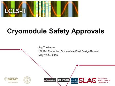 Cryomodule Safety Approvals Jay Theilacker LCLS-II Production Cryomodule Final Design Review May 12-14, 2015.