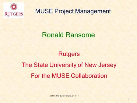 MUSE NSF Review March 24, 2014 1 MUSE Project Management Ronald Ransome Rutgers The State University of New Jersey For the MUSE Collaboration.