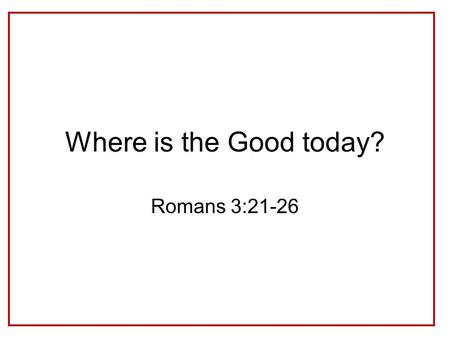 Where is the Good today? Romans 3:21-26. Why do we not see God's Righteousness in our world? e.g. Psalm 73:1-14.
