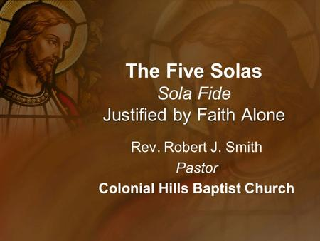 Justified by Faith Alone The Five Solas Sola Fide Justified by Faith Alone Rev. Robert J. Smith Pastor Colonial Hills Baptist Church.