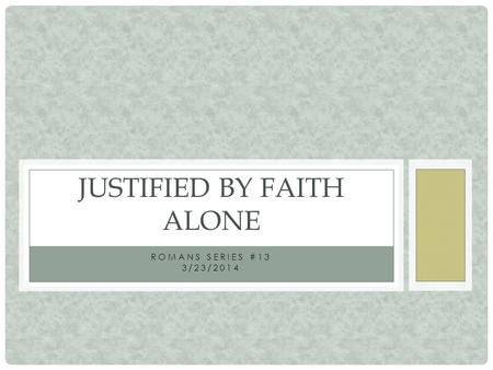 ROMANS SERIES #13 3/23/2014 JUSTIFIED BY FAITH ALONE.