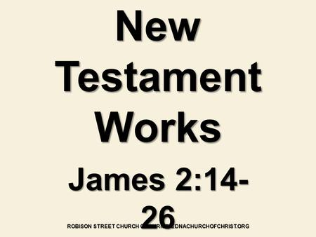 New Testament Works James 2:14- 26 ROBISON STREET CHURCH OF CHRIST- EDNACHURCHOFCHRIST.ORG.