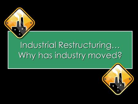 Industrial Restructuring… Why has industry moved?.