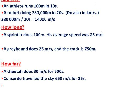How fast? An athlete runs 100m in 10s. 100 m/ 10s = 10m/s A rocket doing 280,000m in 20s. (Do also in km/s.) 280 000m / 20s = 14000 m/s How long? A sprinter.
