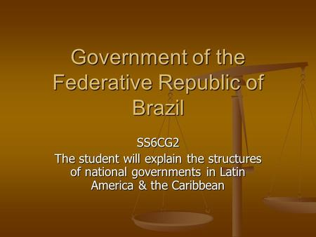 Government of the Federative Republic of Brazil SS6CG2 The student will explain the structures of national governments in Latin America & the Caribbean.
