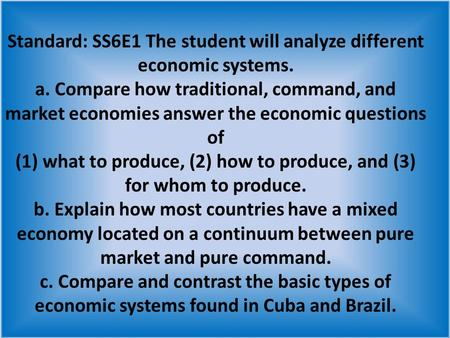 Standard: SS6E1 The student will analyze different economic systems. a. Compare how traditional, command, and market economies answer the economic questions.