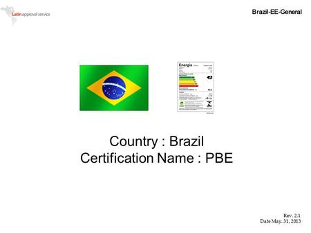 Country : Brazil Certification Name : PBE Brazil-EE-General Rev. 2.1 Date May. 31, 2013.