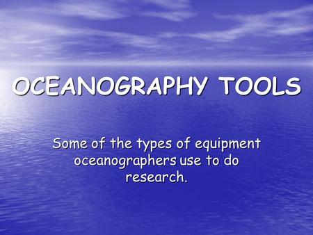 OCEANOGRAPHY TOOLS Some of the types of equipment oceanographers use to do research.