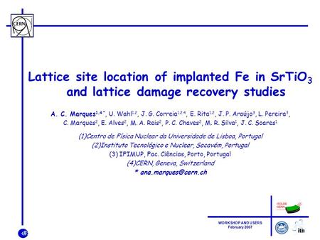 1 WORKSHOP AND USERS February 2007 Lattice site location of implanted Fe in SrTiO 3 and lattice damage recovery studies A. C. Marques 1,4 *, U. Wahl 1,2,