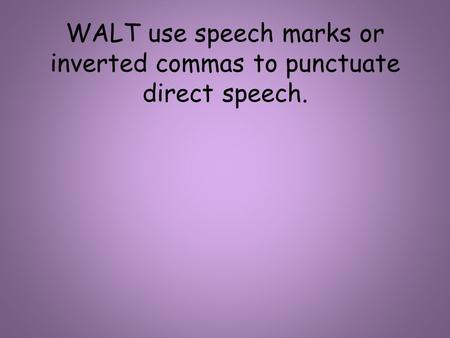 WALT use speech marks or inverted commas to punctuate direct speech.