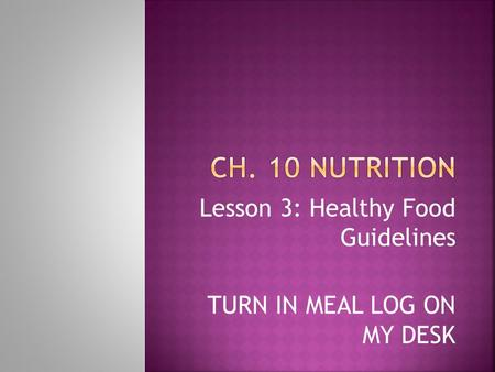 Lesson 3: Healthy Food Guidelines TURN IN MEAL LOG ON MY DESK.