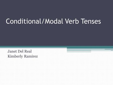 Conditional/Modal Verb Tenses Janet Del Real Kimberly Ramirez.