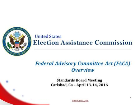 United States 1 Election Assistance Commission www.eac.gov 1 Federal Advisory Committee Act (FACA) Overview Standards Board Meeting Carlsbad, Ca – April.