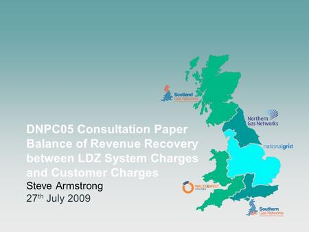 DNPC05 Consultation Paper Balance of Revenue Recovery between LDZ System Charges and Customer Charges Steve Armstrong 27 th July 2009.