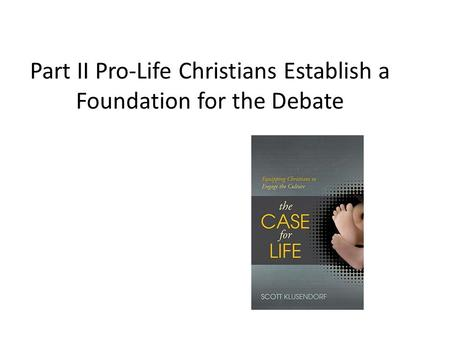 Part II Pro-Life Christians Establish a Foundation for the Debate.