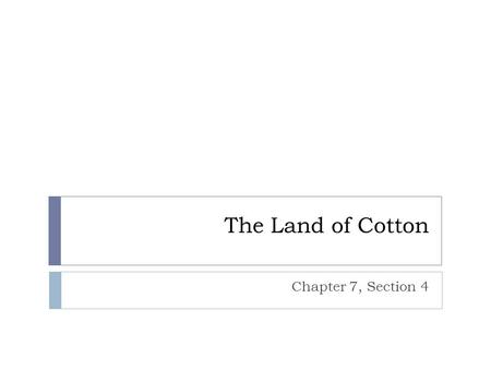 "The Land of Cotton Chapter 7, Section 4. ""King Cotton""  Two types of cotton that were grown  Long staple cotton – easy to clean, but very difficult."