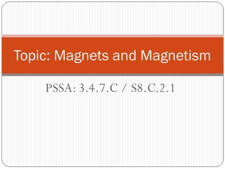 PSSA: 3.4.7.C / S8.C.2.1 Topic: Magnets and Magnetism.
