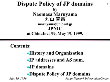 May 19, 1999Japan Network Information Center 1 Dispute Policy of JP domains by Naomasa Maruyama 丸山 直昌 JPNIC at ChinaInet 99, May 19,