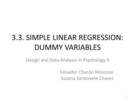 3.3. SIMPLE LINEAR REGRESSION: DUMMY VARIABLES 1 Design and Data Analysis in Psychology II Salvador Chacón Moscoso Susana Sanduvete Chaves.