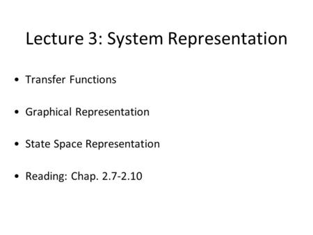 Lecture 3: System Representation Transfer Functions Graphical Representation State Space Representation Reading: Chap. 2.7-2.10 TexPoint fonts used in.