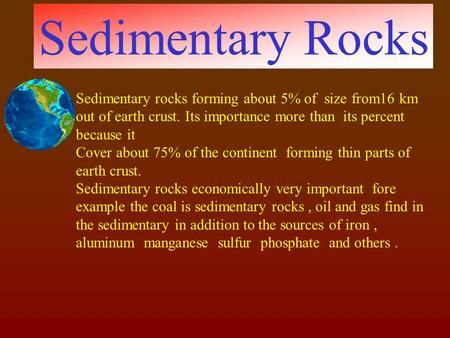 Sedimentary Rocks Sedimentary rocks forming about 5% of size from16 km out of earth crust. Its importance more than its percent because it Cover about.