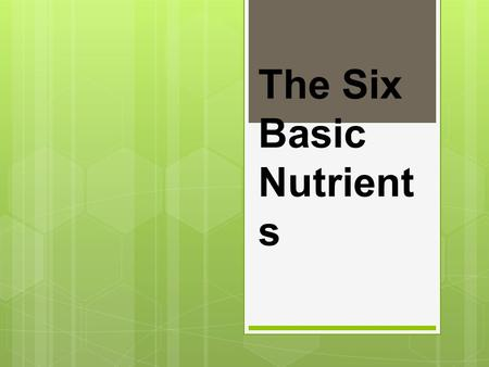 The Six Basic Nutrient s.  The six nutrients include:  Carbohydrates  Proteins  Fats  Vitamins  Minerals  Water  You need all 6 everyday! You.