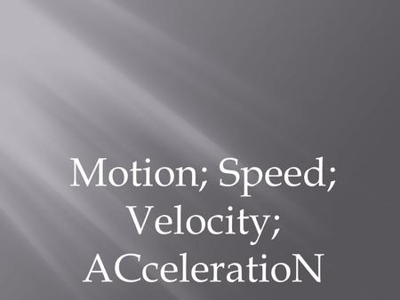 Motion; Speed; Velocity; ACceleratioN.  Motion is when an object changes place or position. To properly describe motion, you need to use the following: