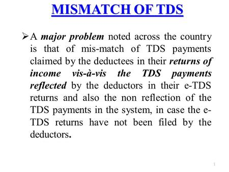 1 MISMATCH OF TDS  A major problem noted across the country is that of mis-match of TDS payments claimed by the deductees in their returns of income vis-à-vis.
