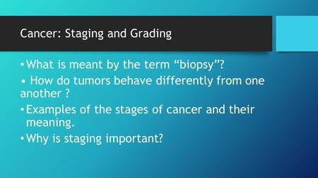 "Cancer: Staging and Grading What is meant by the term ""biopsy""? How do tumors behave differently from one another ? Examples of the stages of cancer and."