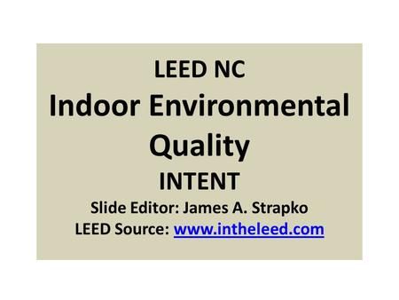 LEED NC Indoor Environmental Quality INTENT Slide Editor: James A