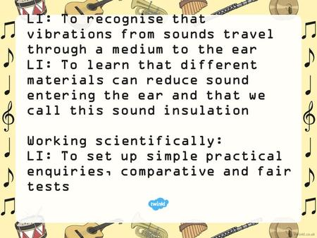 LI: To recognise that vibrations from sounds travel through a medium to the ear LI: To learn that different materials can reduce sound entering the ear.
