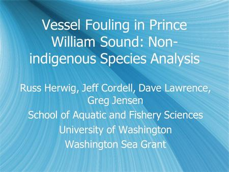 Vessel Fouling in Prince William Sound: Non- indigenous Species Analysis Russ Herwig, Jeff Cordell, Dave Lawrence, Greg Jensen School of Aquatic and Fishery.