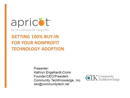 GETTING 100% BUY-IN FOR YOUR NONPROFIT TECHNOLOGY ADOPTION Presenter: Kathryn Engelhardt-Cronk Founder/CEO/President Community TechKnowledge, Inc.