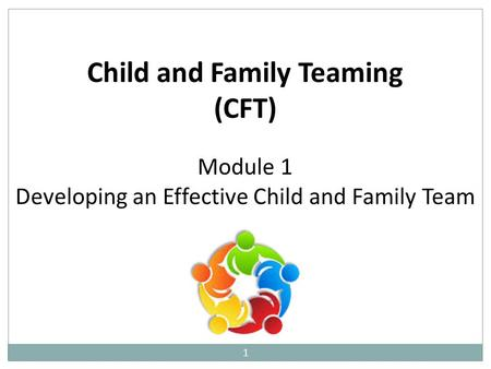1 Child and Family Teaming (CFT) Module 1 Developing an Effective Child and Family Team.