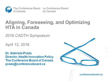 Conferenceboard.ca Aligning, Foreseeing, and Optimizing HTA in Canada 2016 CADTH Symposium April 12, 2016 Dr. Gabriela Prada Director, Health Innovation.