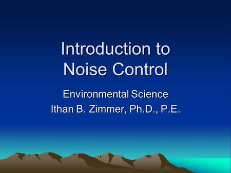 Introduction to Noise Control Environmental Science Ithan B. Zimmer, Ph.D., P.E.