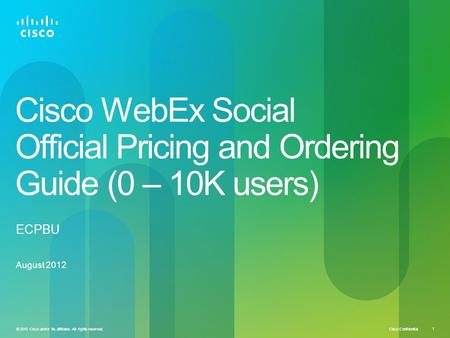 Cisco Confidential © 2010 Cisco and/or its affiliates. All rights reserved. 1 Cisco WebEx Social Official Pricing and Ordering Guide (0 – 10K users) August.