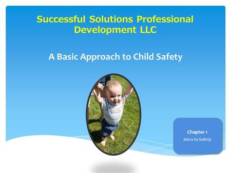Successful Solutions Professional Development LLC A Basic Approach to Child Safety Chapter 1 Intro to Safety.