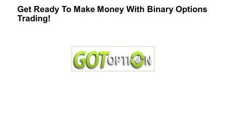 Get Ready To Make Money With Binary Options Trading!