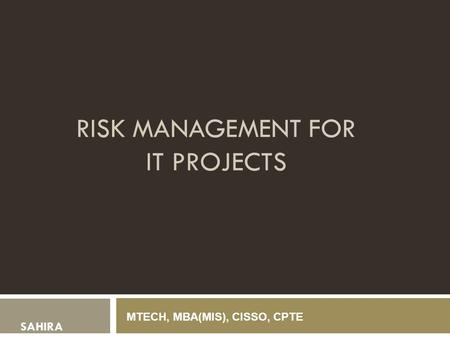 RISK MANAGEMENT FOR IT PROJECTS SAHIRA MTECH, MBA(MIS), CISSO, CPTE.