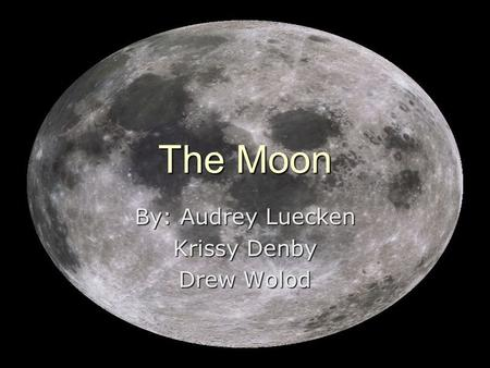 The Moon By: Audrey Luecken Krissy Denby Drew Wolod.