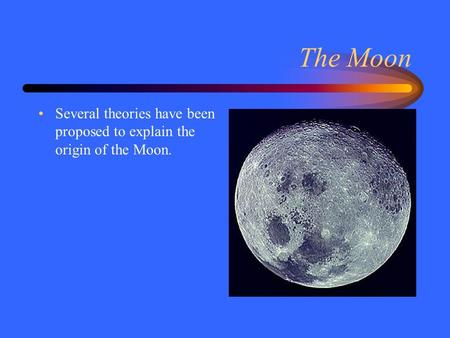 The Moon Several theories have been proposed to explain the origin of the Moon.